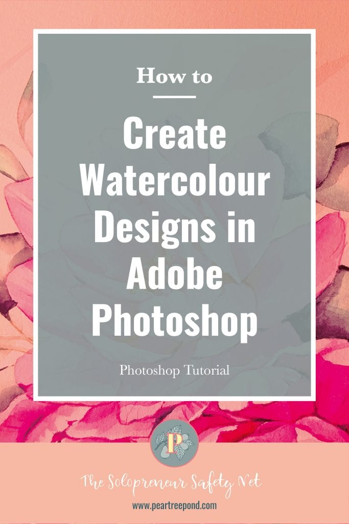 Background image: Pink watercolour flower; text overlay: How to create watercolour designs in Adobe Photoshop - Photoshop Tutorial | PearTreePond - The Solopreneur Safety Net