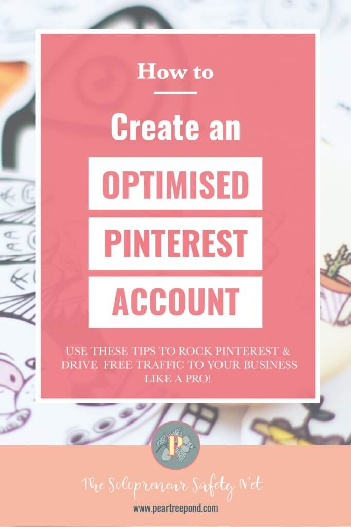 Background image: badges and pins. Text overlay: How to create an optimised pinterest account. Use these tips to rock Pinterest and drive free traffic to your business like a pro! | PearTreePond - The Solopreneur Safety Net
